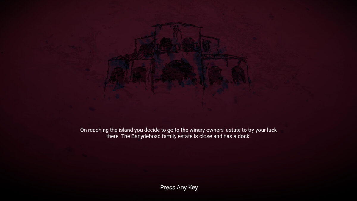 """A blurry drawing of a Mediterranean building. The twext beneath it reads """"On reaching the island you decide to go to the winery owners' state to try your luck there. The Banydebosc family estate is close and has a dock."""" and Press Any Key"""